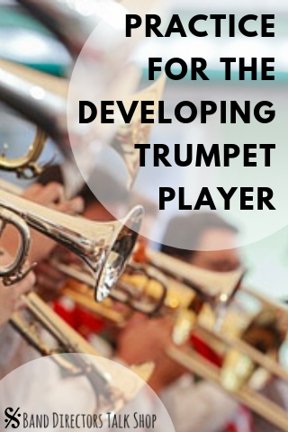Practice for the Developing Trumpet Player - Band Directors Talk Shop