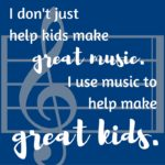 Copy of Copy of Copy of I don't just help kids make great music. I use music to help make great kids.