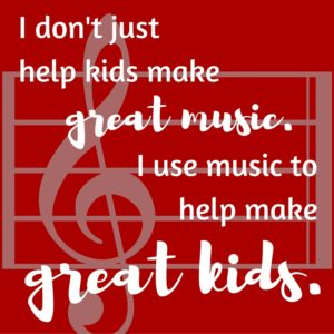 I don't just help kids make great music, I use music to help make great kids.