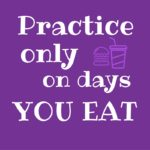 Practice Only on Days You Eat
