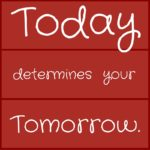 Today determines your tomorrow