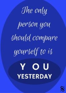 The only person you should compare yourself to is you yesterday.